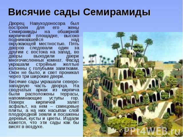 Висячие сады Семирамиды Дворец Навуходоносора был построен для его жены Семирамиды на обширной кирпичной площадке, высоко поднимавшейся над окружающей местностью. Пять дворов следовали один за другим с востока на запад, во дворы выходили двери много…