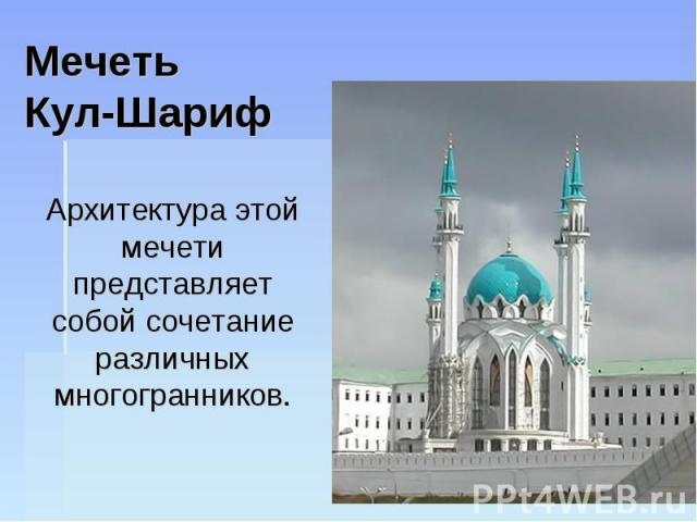 Мечеть Кул-Шариф Архитектура этой мечети представляет собой сочетание различных многогранников.