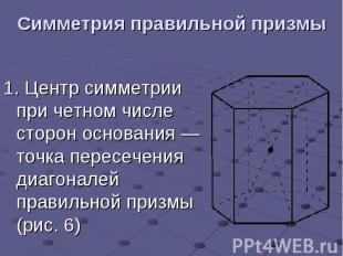Симметрия правильной призмы 1.Центр симметрии при четном числе сторон осно