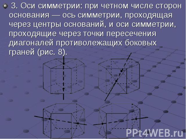 3.Оси симметрии: при четном числе сторон основания— ось симметрии, проходящая через центры оснований, и оси симметрии, проходящие через точки пересечения диагоналей противолежащих боковых граней (рис.8). 3.Оси сим…