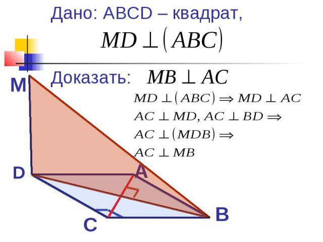 Дано: ABCD – квадрат, Доказать: