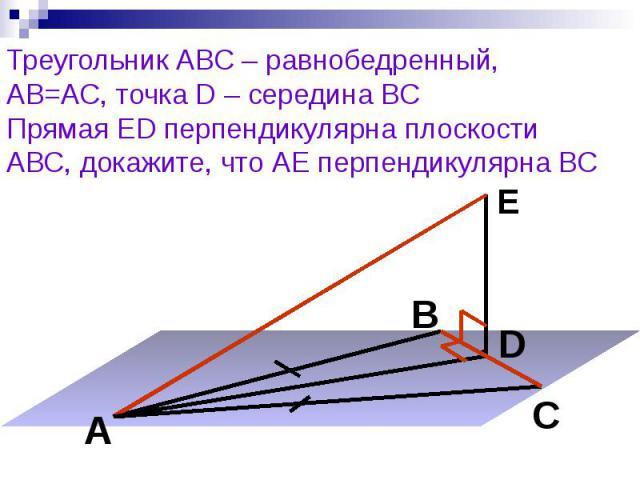 Треугольник АВС – равнобедренный, АВ=АС, точка D – середина ВС Прямая ED перпендикулярна плоскости АВС, докажите, что АЕ перпендикулярна ВС