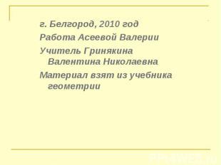 г. Белгород, 2010 год г. Белгород, 2010 год Работа Асеевой Валерии Учитель Гриня