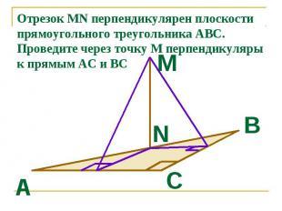 Отрезок MN перпендикулярен плоскости прямоугольного треугольника АВС. Проведите