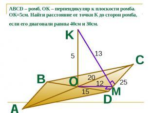ABCD – ромб, OK – перпендикуляр к плоскости ромба. ОК=5см. Найти расстояние от т