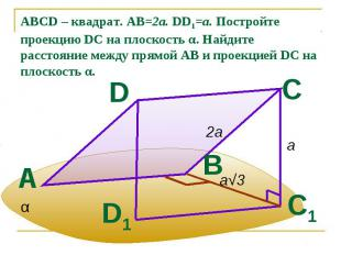 ABCD – квадрат. АВ=2а. DD1=a. Постройте проекцию DC на плоскость α. Найдите расс