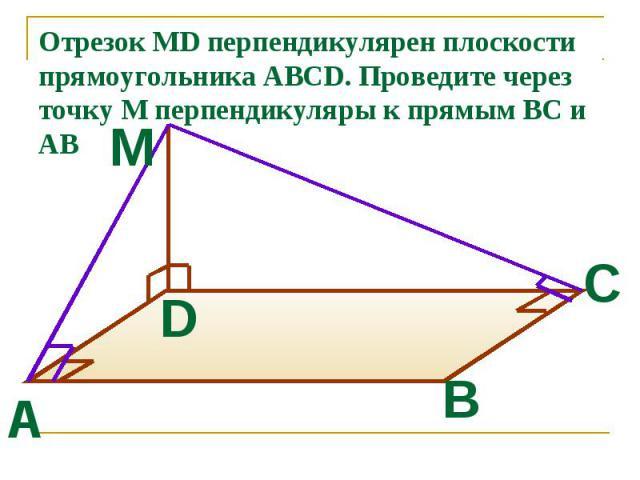 Отрезок MD перпендикулярен плоскости прямоугольника ABCD. Проведите через точку М перпендикуляры к прямым ВС и АВ