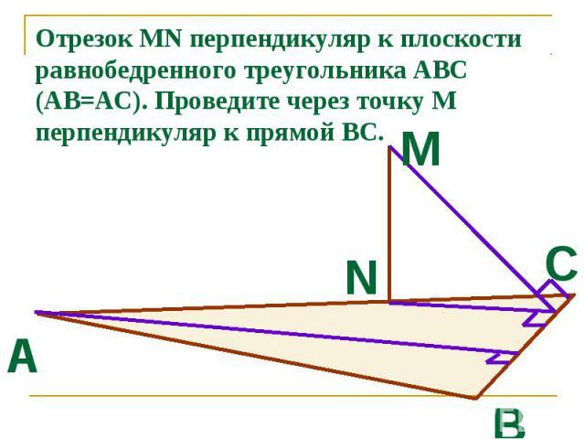 Отрезок MN перпендикуляр к плоскости равнобедренного треугольника АВС (АВ=АС). Проведите через точку М перпендикуляр к прямой ВС.