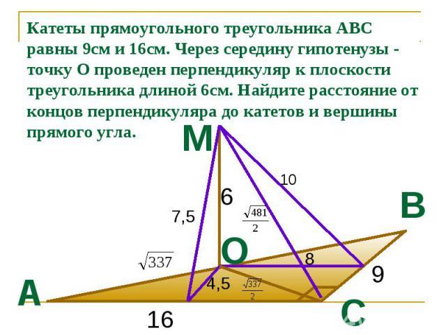 Катеты прямоугольного треугольника АВС равны 9см и 16см. Через середину гипотенузы - точку О проведен перпендикуляр к плоскости треугольника длиной 6см. Найдите расстояние от концов перпендикуляра до катетов и вершины прямого угла.