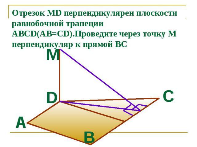 Отрезок MD перпендикулярен плоскости равнобочной трапеции ABCD(AB=CD).Проведите через точку М перпендикуляр к прямой ВС
