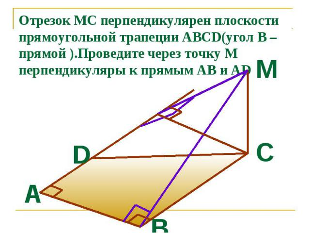 Отрезок MC перпендикулярен плоскости прямоугольной трапеции ABCD(угол В –прямой ).Проведите через точку М перпендикуляры к прямым АВ и AD