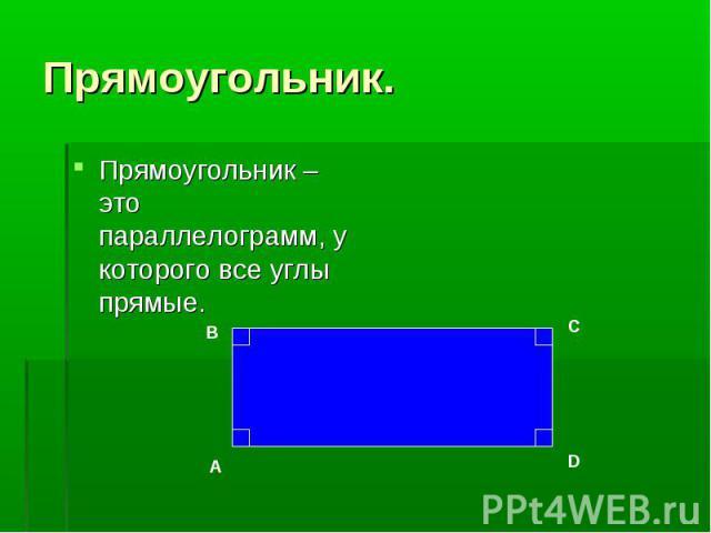 Прямоугольник – это параллелограмм, у которого все углы прямые. Прямоугольник – это параллелограмм, у которого все углы прямые.