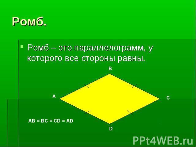 Ромб – это параллелограмм, у которого все стороны равны. Ромб – это параллелограмм, у которого все стороны равны.