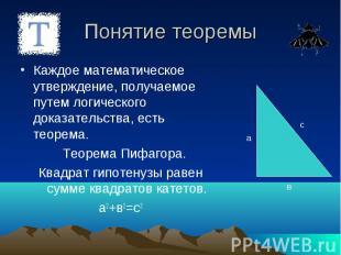 Понятие теоремы Каждое математическое утверждение, получаемое путем логического