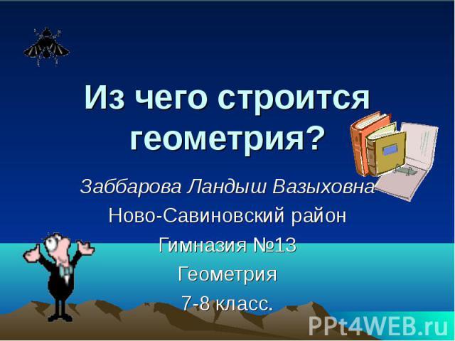 Из чего строится геометрия? Заббарова Ландыш Вазыховна Ново-Савиновский район Гимназия №13 Геометрия 7-8 класс.