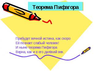Теорема Пифагора Пребудет вечной истина, как скоро Её познает слабый человек! И