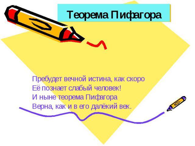 Теорема Пифагора Пребудет вечной истина, как скоро Её познает слабый человек! И ныне теорема Пифагора Верна, как и в его далёкий век.
