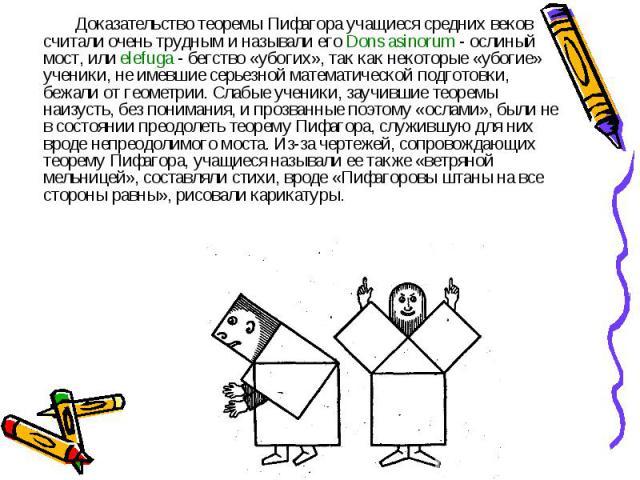 Доказательство теоремы Пифагора учащиеся средних веков считали очень трудным и называли его Dons asinorum - ослиный мост, или elefuga - бегство «убогих», так как некоторые «убогие» ученики, не имевшие серьезной математической подготовки, бежали от г…