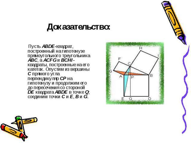Доказательство: Пусть ABDE-квадрат, построенный на гипотенузе прямоугольного треугольника ABC, а ACFG и BCHI-квадраты, построенные на его катетах. Опустим из вершины C прямого угла перпендикуляр CP на гипотенузу и продолжим его до пересечения со сто…