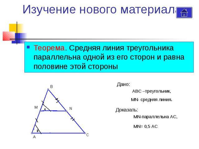 Изучение нового материала Теорема. Средняя линия треугольника параллельна одной из его сторон и равна половине этой стороны