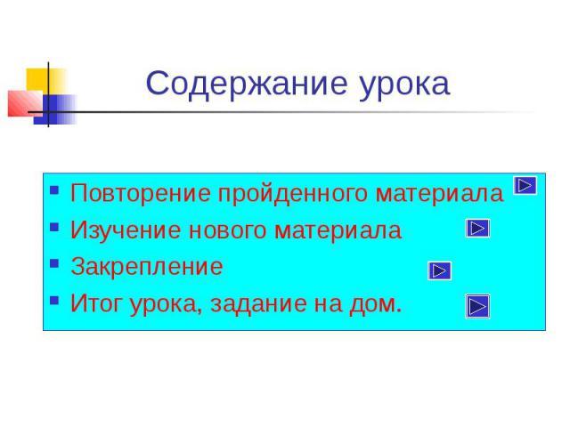 Содержание урока Повторение пройденного материала Изучение нового материала Закрепление Итог урока, задание на дом.