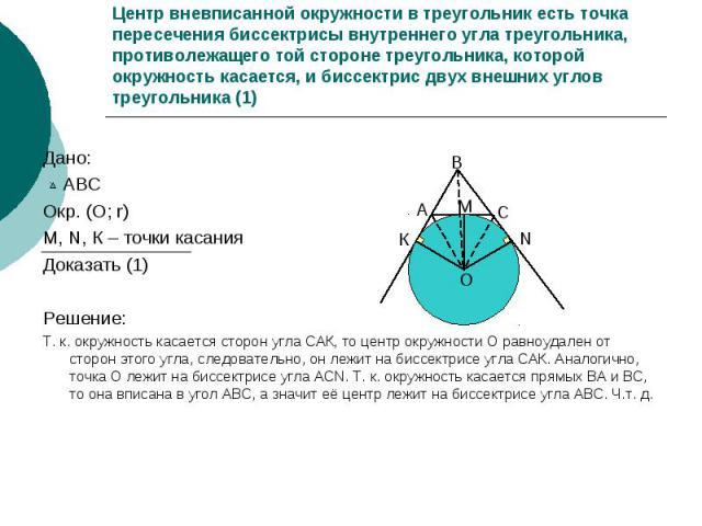 Центр вневписанной окружности в треугольник есть точка пересечения биссектрисы внутреннего угла треугольника, противолежащего той стороне треугольника, которой окружность касается, и биссектрис двух внешних углов треугольника (1) Дано: АВС Окр. (О; …