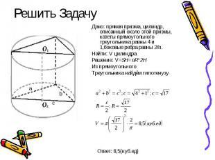 Решить Задачу Дано: прямая призма, цилиндр, описанный около этой призмы, катеты
