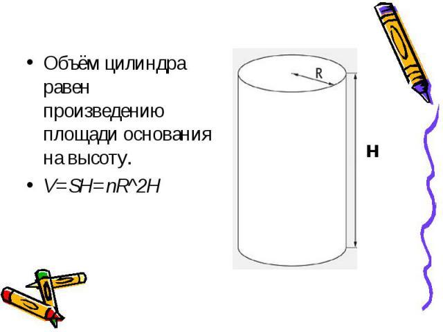 Объём цилиндра равен произведению площади основания на высоту. Объём цилиндра равен произведению площади основания на высоту. V=SH=пR^2H
