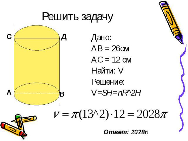 Решить задачу Дано: АВ = 26см АС = 12 см Найти: V Решение: V=SH=пR^2H