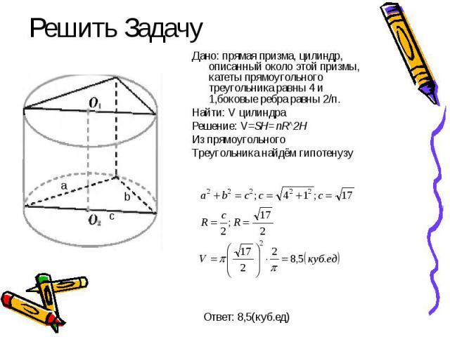 Решить Задачу Дано: прямая призма, цилиндр, описанный около этой призмы, катеты прямоугольного треугольника равны 4 и 1,боковые ребра равны 2/п. Найти: V цилиндра Решение: V=SH=пR^2H Из прямоугольного Треугольника найдём гипотенузу