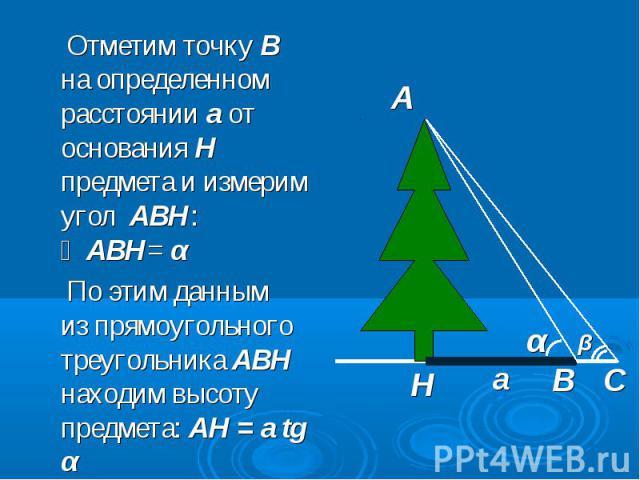 Отметим точку В на определенном расстоянии а от основания Н предмета и измерим угол АВН: ∠АВН= α Отметим точку В на определенном расстоянии а от основания Н предмета и измерим угол АВН: ∠АВН= α По этим данным из прямоугольного треугольника АВН наход…