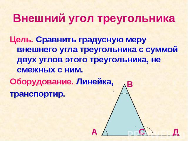 Внешний угол треугольника Цель. Сравнить градусную меру внешнего угла треугольника с суммой двух углов этого треугольника, не смежных с ним. Оборудование. Линейка, транспортир.