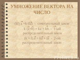 УМНОЖЕНИЕ ВЕКТОРА НА ЧИСЛО (kl) a =k (la) - сочетательный закон k (a+b) = ka + k