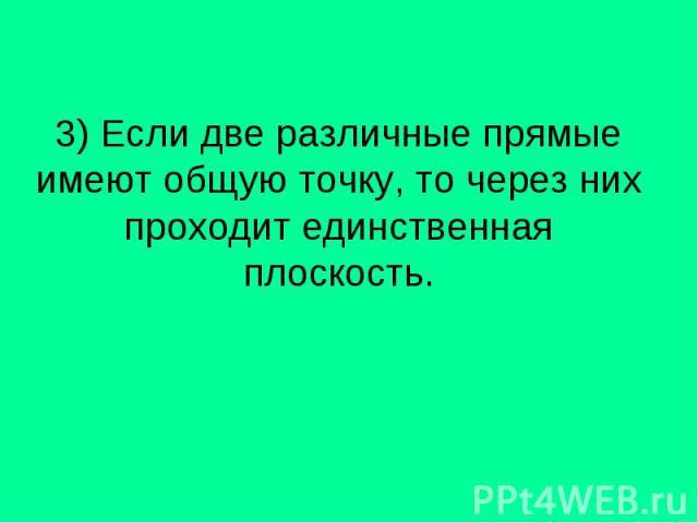 3) Если две различные прямые имеют общую точку, то через них проходит единственная плоскость.