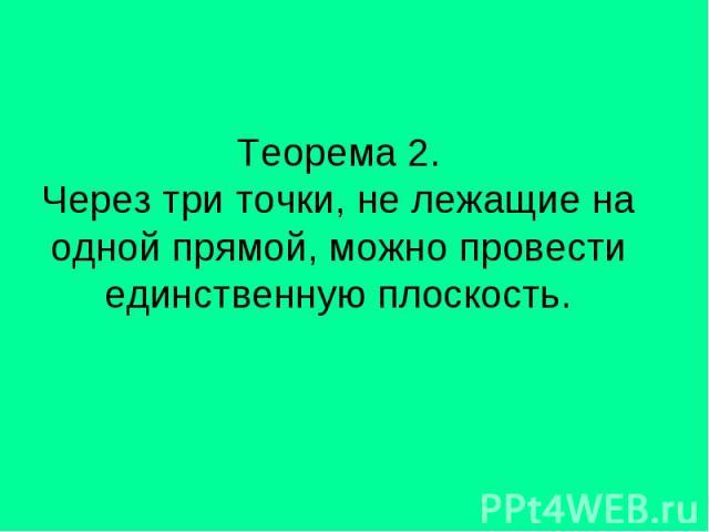 Теорема 2. Через три точки, не лежащие на одной прямой, можно провести единственную плоскость.