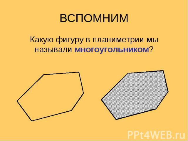 Какую фигуру в планиметрии мы называли многоугольником? Какую фигуру в планиметрии мы называли многоугольником?