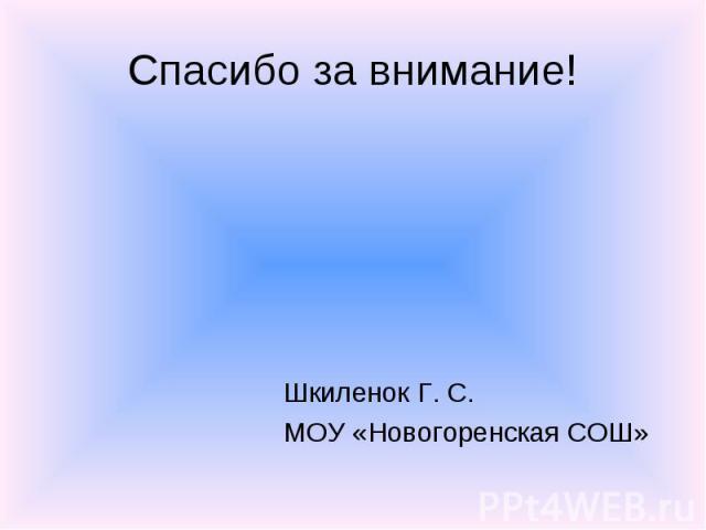 Шкиленок Г. С. Шкиленок Г. С. МОУ «Новогоренская СОШ»