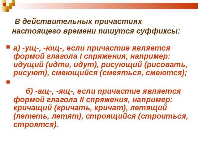 а) -ущ-, -ющ-, если причастие является формой глагола I спряжения, например: идущий (идти, идут), рисующий (рисовать, рисуют), смеющийся (смеяться, смеются); а) -ущ-, -ющ-, если причастие является формой глагола I спряжения, например: идущий (идти, …