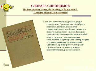 Словарь синонимов содержит ряды синонимов. Он помогает подобрать наиболее удачно