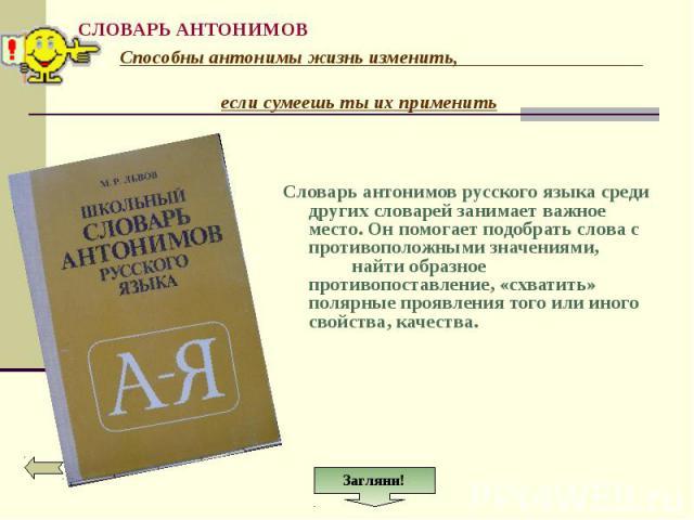 Словарь антонимов русского языка среди других словарей занимает важное место. Он помогает подобрать слова с противоположными значениями, найти образное противопоставление, «схватить» полярные проявления того или иного свойства, качества.