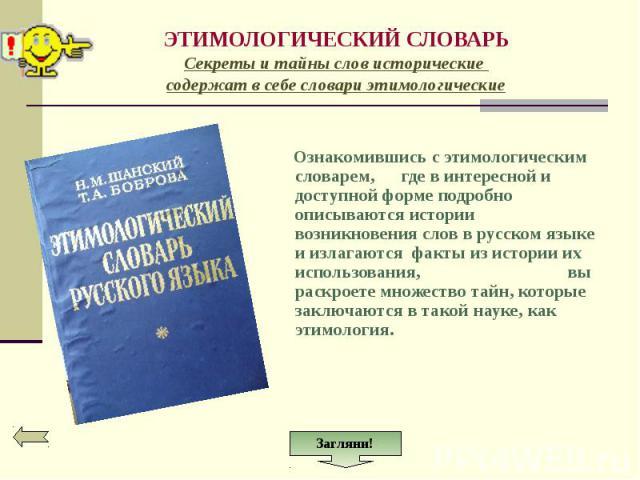 Ознакомившись с этимологическим словарем, где в интересной и доступной форме подробно описываются истории возникновения слов в русском языке и излагаются факты из истории их использования, вы раскроете множество тайн, которые заключаются в такой нау…