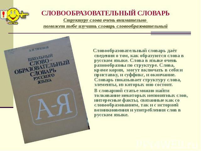Словообразовательный словарь даёт сведения о том, как образуются слова в русском языке. Слова в языке очень разнообразны по структуре. Слова, кроме корня, могут включать в себя и приставку, и суффикс, и окончание. Словарь показывает структуру слова,…