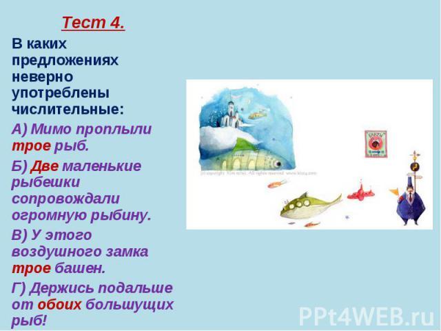 Тест 4. Тест 4. В каких предложениях неверно употреблены числительные: А) Мимо проплыли трое рыб. Б) Две маленькие рыбешки сопровождали огромную рыбину. В) У этого воздушного замка трое башен. Г) Держись подальше от обоих большущих рыб! Д) На иллюст…