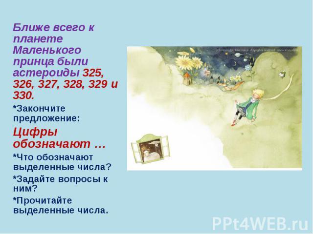 Ближе всего к планете Маленького принца были астероиды 325, 326, 327, 328, 329 и 330. Ближе всего к планете Маленького принца были астероиды 325, 326, 327, 328, 329 и 330. *Закончите предложение: Цифры обозначают … *Что обозначают выделенные числа? …