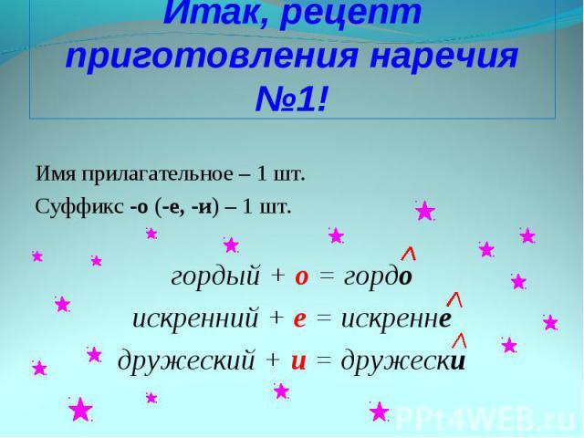 Имя прилагательное – 1 шт. Суффикс -о (-е, -и) – 1 шт. гордый + о = гордо искренний + е = искренне дружеский + и = дружески