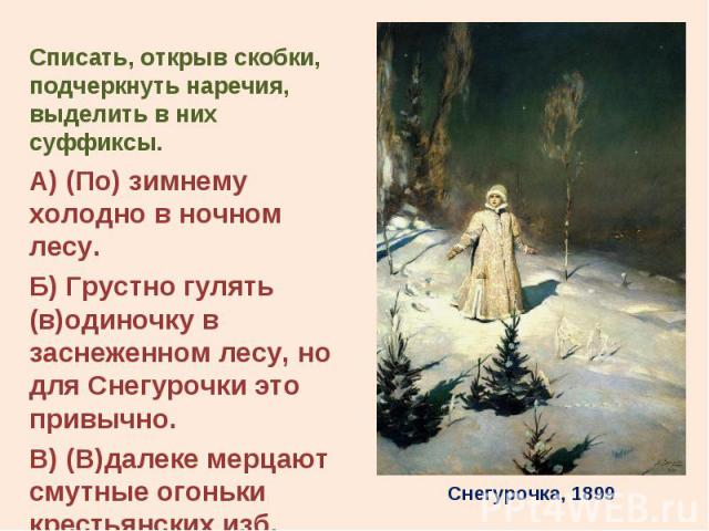 Списать, открыв скобки, подчеркнуть наречия, выделить в них суффиксы. Списать, открыв скобки, подчеркнуть наречия, выделить в них суффиксы. А) (По) зимнему холодно в ночном лесу. Б) Грустно гулять (в)одиночку в заснеженном лесу, но для Снегурочки эт…