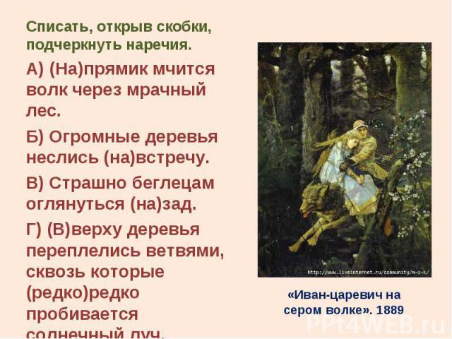 Списать, открыв скобки, подчеркнуть наречия. Списать, открыв скобки, подчеркнуть наречия. А) (На)прямик мчится волк через мрачный лес. Б) Огромные деревья неслись (на)встречу. В) Страшно беглецам оглянуться (на)зад. Г) (В)верху деревья переплелись в…