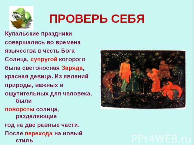 Купальские праздники Купальские праздники совершались во времена язычества в честь Бога Солнца, супругой которого была светоносная Заряда, красная девица. Из явлений природы, важных и ощутительных для человека, были повороты солнца, разделяющие год …