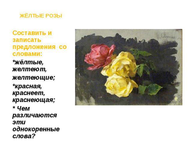 Составить и записать предложения со словами: Составить и записать предложения со словами: *жёлтые, желтеют, желтеющие; *красная, краснеет, краснеющая; * Чем различаются эти однокоренные слова?