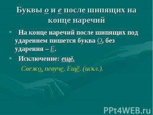 На конце наречий после шипящих под ударением пишется буква О, без ударения – Е.